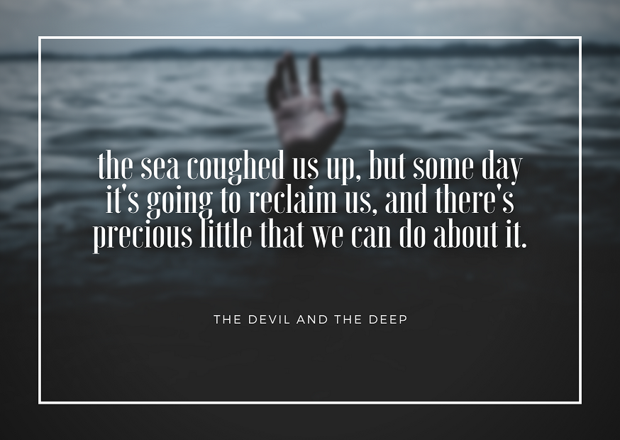 """""""The sea coughed us up, but some day it's going to reclaim us, and there's precious little that we can do about it."""""""