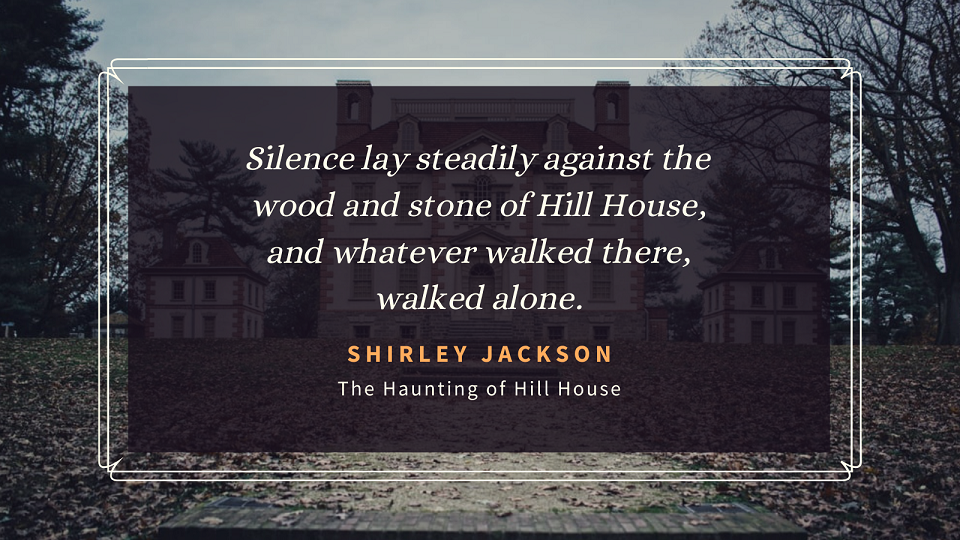 """""""Silence lay steadily against the wood and stone of Hill House, and whatever walked there, walked alone."""""""