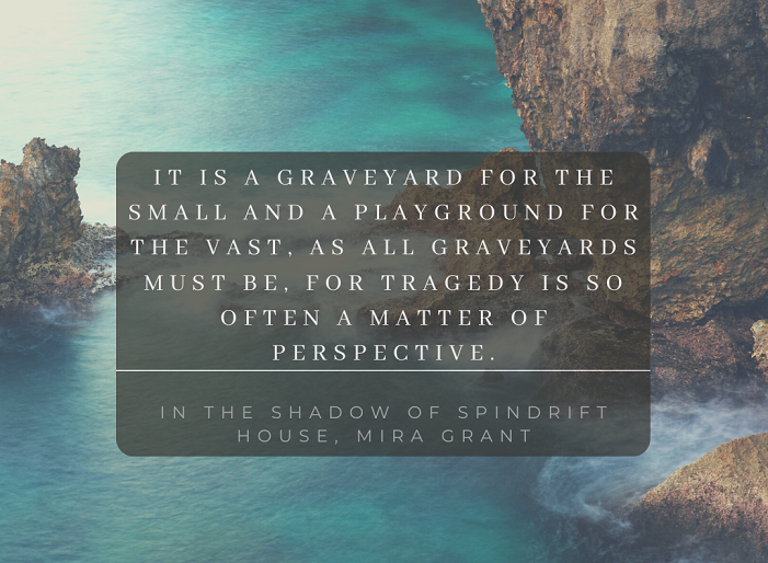 """""""It is a graveyard for the small and a playground for the vast, as all graveyards must be, for tragedy is so often a matter of perspective."""""""