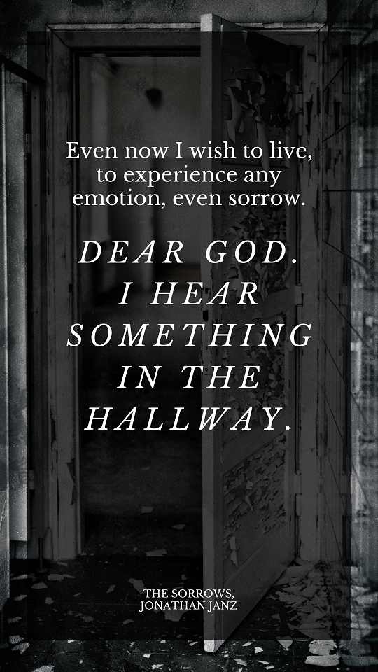 """""""Even now I wish to live, to experience any emotion, even sorrow. Dear God. I hear something in the hallway."""""""